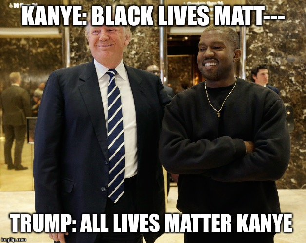 KANYE: BLACK LIVES MATT--- TRUMP: ALL LIVES MATTER KANYE | image tagged in kanye trump | made w/ Imgflip meme maker