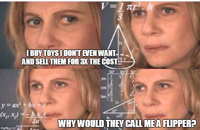 Math lady/Confused lady |  I BUY TOYS I DON'T EVEN WANT AND SELL THEM FOR 3X THE COST... WHY WOULD THEY CALL ME A FLIPPER? | image tagged in math lady/confused lady | made w/ Imgflip meme maker