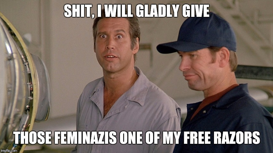Fletch | SHIT, I WILL GLADLY GIVE THOSE FEMINAZIS ONE OF MY FREE RAZORS | image tagged in fletch | made w/ Imgflip meme maker