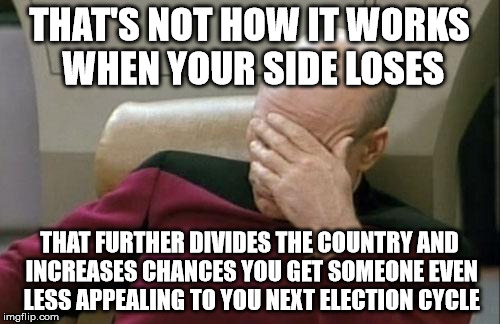 Captain Picard Facepalm Meme | THAT'S NOT HOW IT WORKS WHEN YOUR SIDE LOSES THAT FURTHER DIVIDES THE COUNTRY AND INCREASES CHANCES YOU GET SOMEONE EVEN LESS APPEALING TO Y | image tagged in memes,captain picard facepalm | made w/ Imgflip meme maker