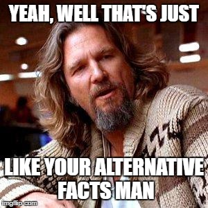 The Dude | YEAH, WELL THAT'S JUST LIKE YOUR ALTERNATIVE FACTS MAN | image tagged in the dude | made w/ Imgflip meme maker