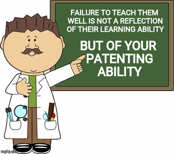 FAILURE TO TEACH THEM WELL IS NOT A REFLECTION OF THEIR LEARNING ABILITY BUT OF YOUR PATENTING ABILITY | made w/ Imgflip meme maker