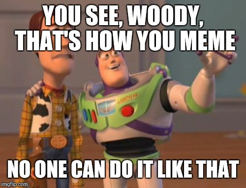 X, X Everywhere Meme | YOU SEE, WOODY, THAT'S HOW YOU MEME NO ONE CAN DO IT LIKE THAT | image tagged in memes,x,x everywhere,x x everywhere | made w/ Imgflip meme maker