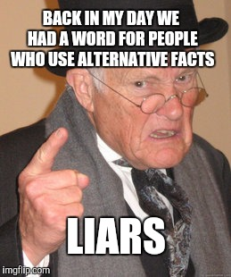 L.I.A.R.S. | BACK IN MY DAY WE HAD A WORD FOR PEOPLE WHO USE ALTERNATIVE FACTS LIARS | image tagged in memes,back in my day,alternative facts,kellyanne conway alternative facts,donald trump,trump | made w/ Imgflip meme maker