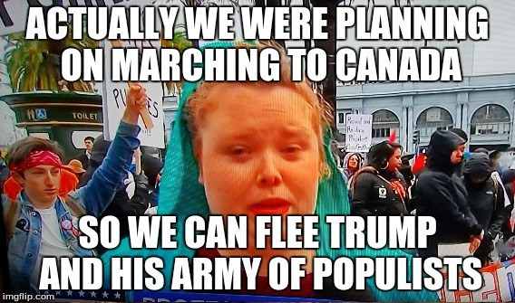 ACTUALLY WE WERE PLANNING ON MARCHING TO CANADA SO WE CAN FLEE TRUMP AND HIS ARMY OF POPULISTS | made w/ Imgflip meme maker