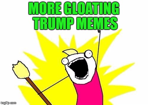 X All The Y Meme | MORE GLOATING TRUMP MEMES | image tagged in memes,x all the y | made w/ Imgflip meme maker