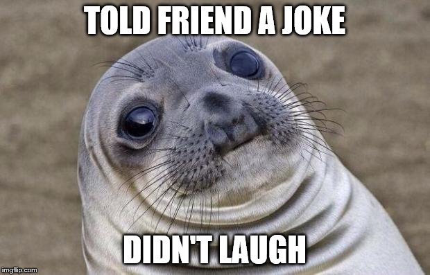 Awkward Moment Sealion Meme | TOLD FRIEND A JOKE DIDN'T LAUGH | image tagged in memes,awkward moment sealion | made w/ Imgflip meme maker