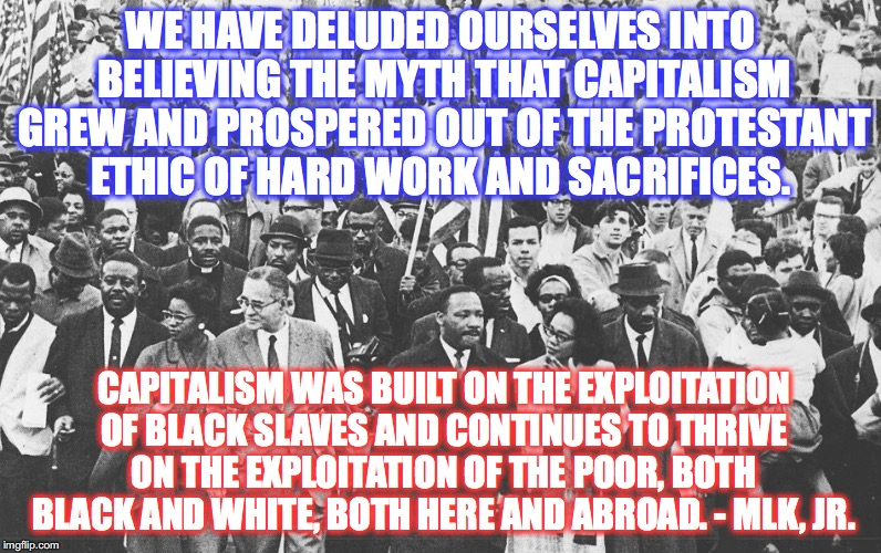 Capitalism | WE HAVE DELUDED OURSELVES INTO BELIEVING THE MYTH THAT CAPITALISM GREW AND PROSPERED OUT OF THE PROTESTANT ETHIC OF HARD WORK AND SACRIFICES | image tagged in bernie sanders,martin luther king,capitalism,corporate greed | made w/ Imgflip meme maker