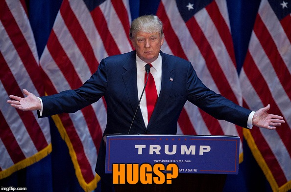 Trump Bruh | HUGS? | image tagged in trump bruh | made w/ Imgflip meme maker