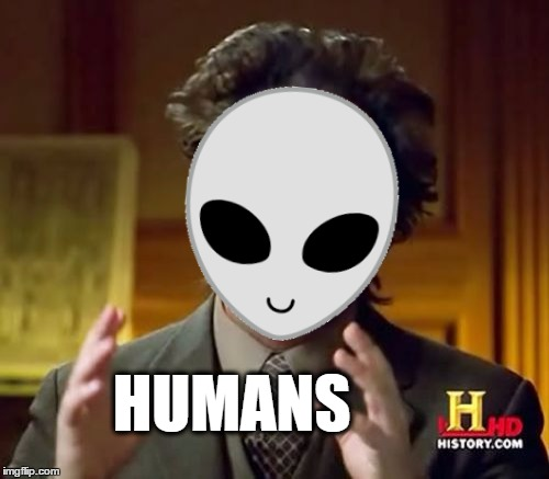 Ancient Aliens |  HUMANS | image tagged in memes,ancient aliens | made w/ Imgflip meme maker