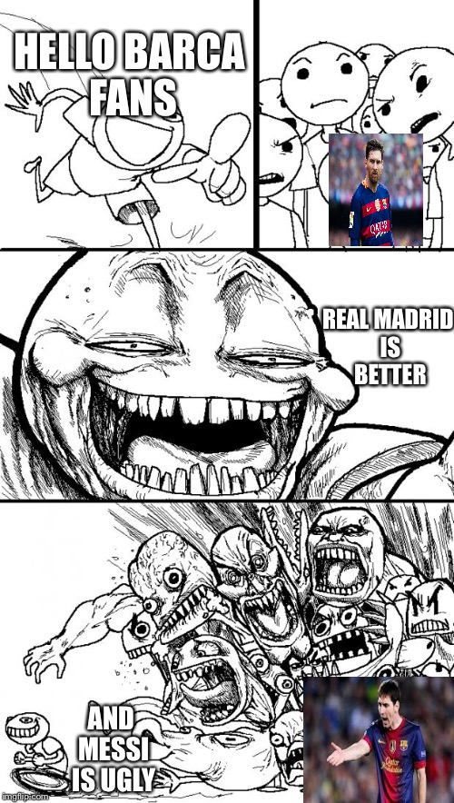 Hey Internet Meme | HELLO BARCA FANS REAL MADRID IS BETTER AND MESSI IS UGLY | image tagged in memes,hey internet | made w/ Imgflip meme maker