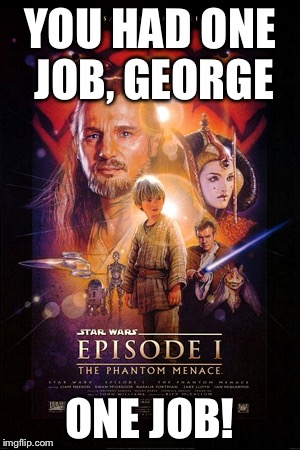 YOU HAD ONE JOB, GEORGE ONE JOB! | image tagged in the phantom menace,star wars,george lucas | made w/ Imgflip meme maker