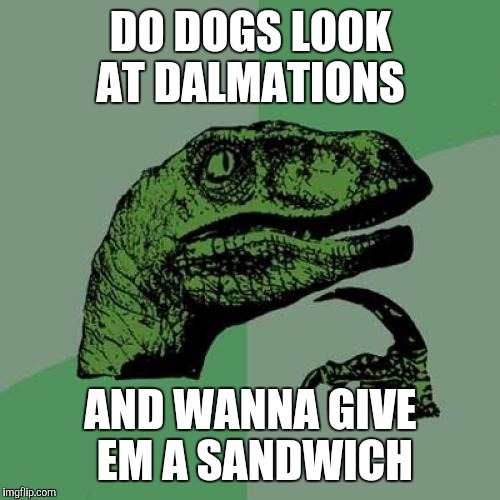 Philosoraptor Meme | DO DOGS LOOK AT DALMATIONS AND WANNA GIVE EM A SANDWICH | image tagged in memes,philosoraptor | made w/ Imgflip meme maker
