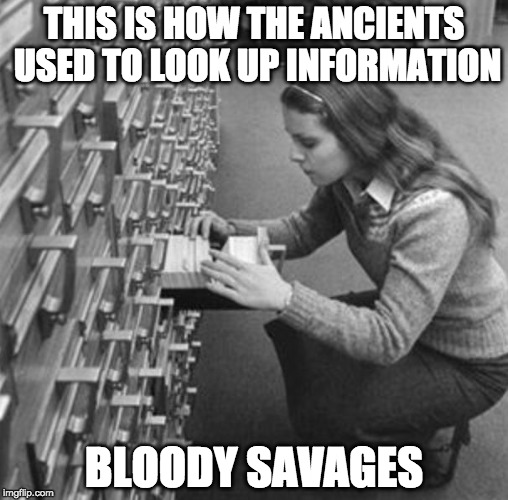 Prehistoric Googling  | THIS IS HOW THE ANCIENTS USED TO LOOK UP INFORMATION BLOODY SAVAGES | image tagged in prehistoric googling,bacon,google,library | made w/ Imgflip meme maker