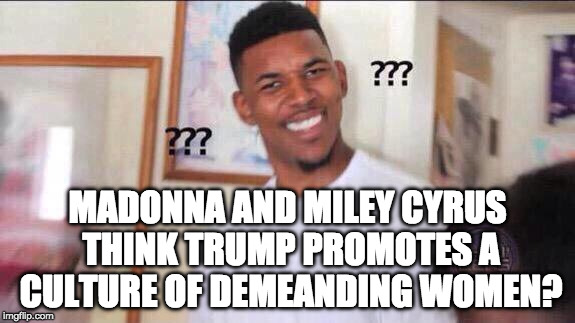 Um... |  MADONNA AND MILEY CYRUS THINK TRUMP PROMOTES A CULTURE OF DEMEANDING WOMEN? | image tagged in black guy confused,miley cyrus,madonna,bacon,donald trump | made w/ Imgflip meme maker
