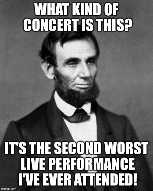 Abraham Lincoln | WHAT KIND OF CONCERT IS THIS? IT'S THE SECOND WORST LIVE PERFORMANCE I'VE EVER ATTENDED! | image tagged in abraham lincoln,memes,inauguration | made w/ Imgflip meme maker