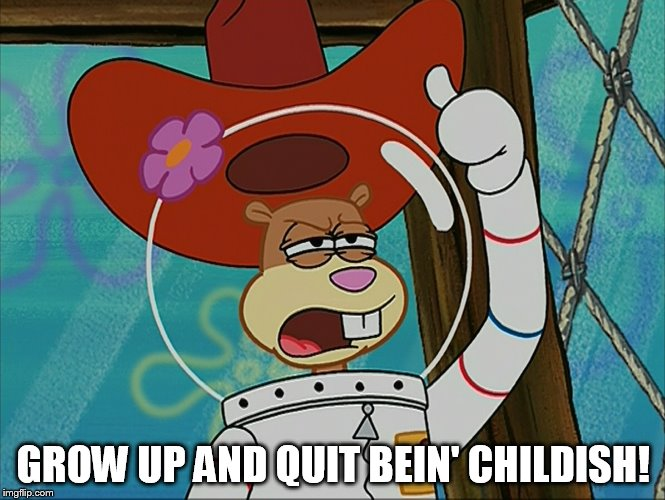 Grow Up And Quit Bein' Childish! | GROW UP AND QUIT BEIN' CHILDISH! | image tagged in sandy cheeks - tough,memes,sandy cheeks cowboy hat,spongebob squarepants,texas girl | made w/ Imgflip meme maker