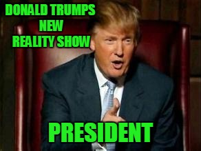 DONALD TRUMPS NEW REALITY SHOW PRESIDENT | made w/ Imgflip meme maker