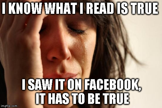 First World Problems Meme | I KNOW WHAT I READ IS TRUE I SAW IT ON FACEBOOK, IT HAS TO BE TRUE | image tagged in memes,first world problems | made w/ Imgflip meme maker