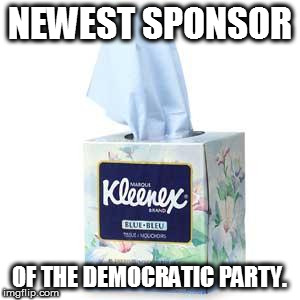 Jumping on the bandwagon... | NEWEST SPONSOR OF THE DEMOCRATIC PARTY. | image tagged in cry,liberals,kleenex,democrats,memes,funny | made w/ Imgflip meme maker
