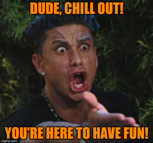 Pauly | DUDE, CHILL OUT! YOU'RE HERE TO HAVE FUN! | image tagged in pauly | made w/ Imgflip meme maker