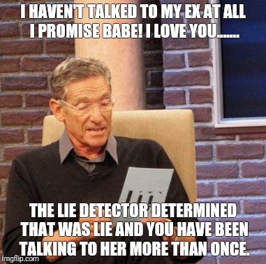 Maury Lie Detector |  I HAVEN'T TALKED TO MY EX AT ALL I PROMISE BABE! I LOVE YOU....... THE LIE DETECTOR DETERMINED THAT WAS LIE AND YOU HAVE BEEN TALKING TO HER MORE THAN ONCE. | image tagged in memes,maury lie detector | made w/ Imgflip meme maker