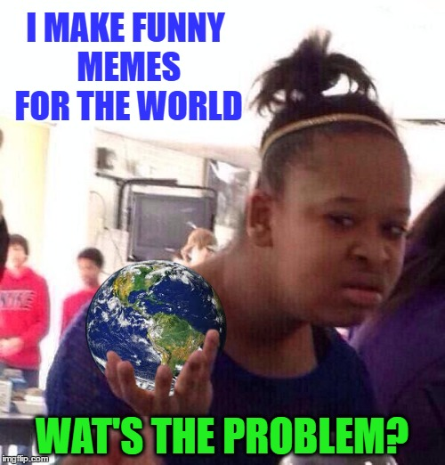 I MAKE FUNNY MEMES FOR THE WORLD WAT'S THE PROBLEM? | made w/ Imgflip meme maker