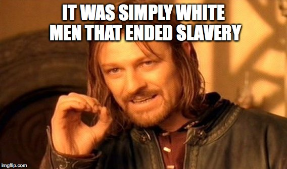 One Does Not Simply Meme | IT WAS SIMPLY WHITE MEN THAT ENDED SLAVERY | image tagged in memes,one does not simply | made w/ Imgflip meme maker