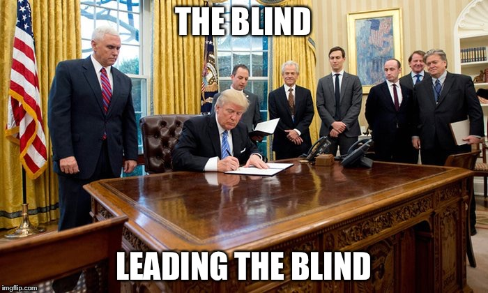 Great Thingz | THE BLIND LEADING THE BLIND | image tagged in trump | made w/ Imgflip meme maker