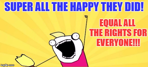 SUPER ALL THE HAPPY THEY DID! EQUAL ALL THE RIGHTS FOR EVERYONE!!! | made w/ Imgflip meme maker