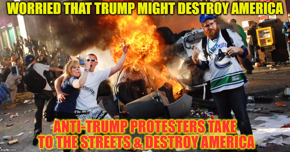 Liberal Logic | WORRIED THAT TRUMP MIGHT DESTROY AMERICA ANTI-TRUMP PROTESTERS TAKE TO THE STREETS & DESTROY AMERICA | image tagged in funny memes,wmp,trump protestors,riots,president trump | made w/ Imgflip meme maker
