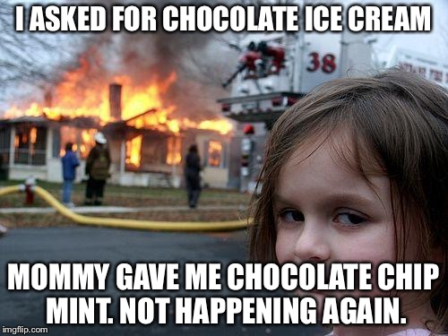 Disaster Girl Meme | I ASKED FOR CHOCOLATE ICE CREAM MOMMY GAVE ME CHOCOLATE CHIP MINT. NOT HAPPENING AGAIN. | image tagged in memes,disaster girl | made w/ Imgflip meme maker
