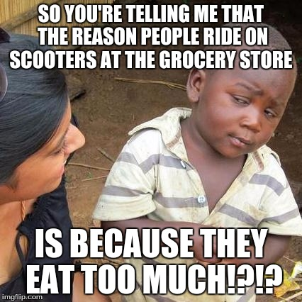 Third World Skeptical Kid Meme | SO YOU'RE TELLING ME THAT THE REASON PEOPLE RIDE ON SCOOTERS AT THE GROCERY STORE IS BECAUSE THEY EAT TOO MUCH!?!? | image tagged in memes,third world skeptical kid | made w/ Imgflip meme maker