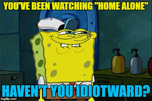 "Dont You Squidward Meme | YOU'VE BEEN WATCHING ""HOME ALONE"" HAVEN'T YOU IDIOTWARD? 