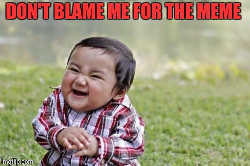 Evil Toddler Meme | DON'T BLAME ME FOR THE MEME | image tagged in memes,evil toddler | made w/ Imgflip meme maker