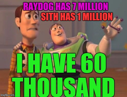X, X Everywhere Meme | RAYDOG HAS 7 MILLION I HAVE 60 THOUSAND SITH HAS 1 MILLION | image tagged in memes,x,x everywhere,x x everywhere | made w/ Imgflip meme maker