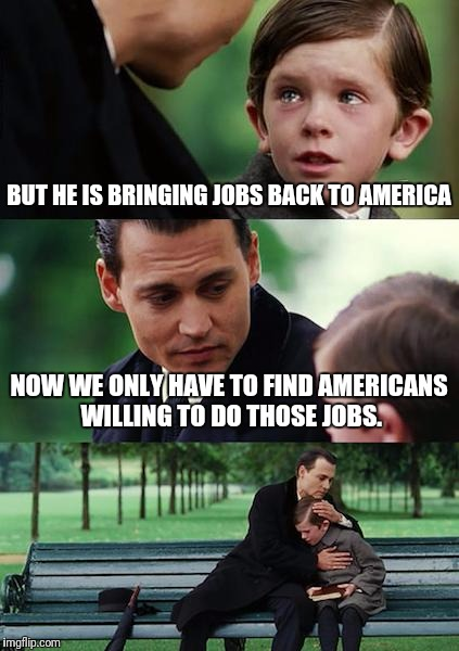 Finding Neverland Meme | BUT HE IS BRINGING JOBS BACK TO AMERICA NOW WE ONLY HAVE TO FIND AMERICANS WILLING TO DO THOSE JOBS. | image tagged in memes,finding neverland | made w/ Imgflip meme maker