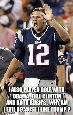 Tom Brady Superbowl | I ALSO PLAYED GOLF WITH OBAMA , BILL CLINTON AND BOTH BUSH'S . WHY AM I EVIL BECAUSE I LIKE TRUMP ? | image tagged in tom brady superbowl | made w/ Imgflip meme maker