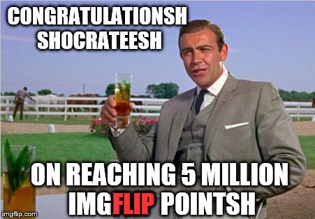 That'sh Quite An Accomplishment I'd Shay :) | CONGRATULATIONSH SHOCRATEESH ON REACHING 5 MILLION IMGFLIP POINTSH FLIP | image tagged in sean connery | made w/ Imgflip meme maker