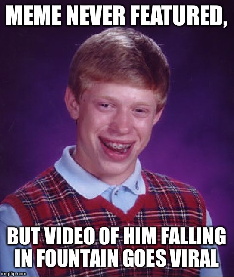 Bad Luck Brian Meme | MEME NEVER FEATURED, BUT VIDEO OF HIM FALLING IN FOUNTAIN GOES VIRAL | image tagged in memes,bad luck brian | made w/ Imgflip meme maker