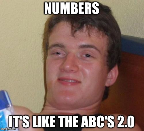 10 Guy Meme | NUMBERS IT'S LIKE THE ABC'S 2.0 | image tagged in memes,10 guy | made w/ Imgflip meme maker