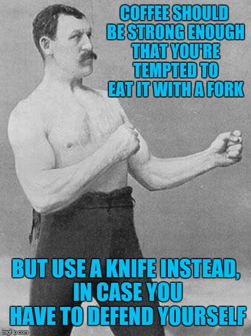COFFEE SHOULD BE STRONG ENOUGH THAT YOU'RE TEMPTED TO EAT IT WITH A FORK BUT USE A KNIFE INSTEAD, IN CASE YOU HAVE TO DEFEND YOURSELF | made w/ Imgflip meme maker