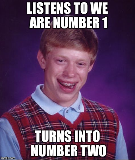 Bad Luck Brian Meme | LISTENS TO WE ARE NUMBER 1 TURNS INTO NUMBER TWO | image tagged in memes,bad luck brian | made w/ Imgflip meme maker