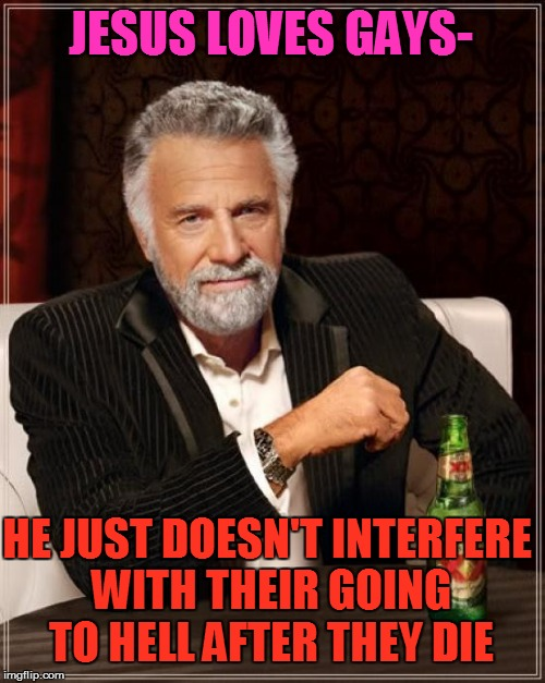 The Most Interesting Man In The World Meme | JESUS LOVES GAYS- HE JUST DOESN'T INTERFERE WITH THEIR GOING TO HELL AFTER THEY DIE | image tagged in memes,the most interesting man in the world | made w/ Imgflip meme maker