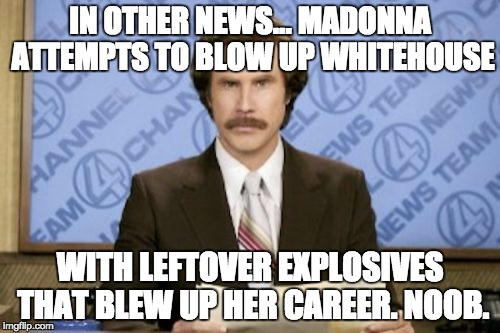 Madonna's Rage | IN OTHER NEWS... MADONNA ATTEMPTS TO BLOW UP WHITEHOUSE WITH LEFTOVER EXPLOSIVES THAT BLEW UP HER CAREER. NOOB. | image tagged in memes,ron burgundy,madonna,blow up whitehouse,explosives,what a dunce | made w/ Imgflip meme maker
