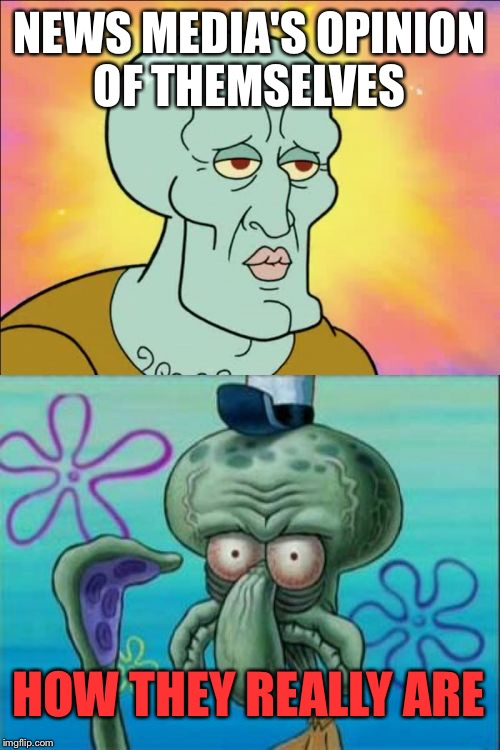 Squidward Meme | NEWS MEDIA'S OPINION OF THEMSELVES HOW THEY REALLY ARE | image tagged in memes,squidward,politics,leftovers,news,funny | made w/ Imgflip meme maker