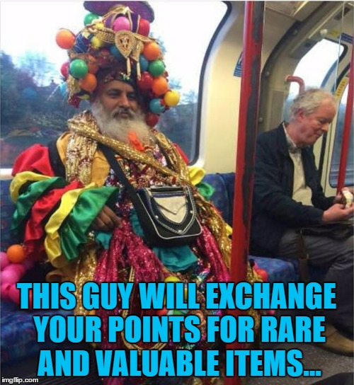 THIS GUY WILL EXCHANGE YOUR POINTS FOR RARE AND VALUABLE ITEMS... | made w/ Imgflip meme maker