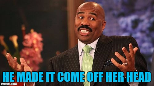 Steve Harvey Meme | HE MADE IT COME OFF HER HEAD | image tagged in memes,steve harvey | made w/ Imgflip meme maker