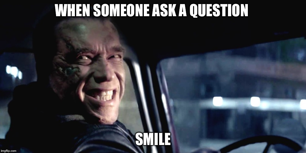 How to avoid  |  WHEN SOMEONE ASK A QUESTION; SMILE | image tagged in terminator genisys smile | made w/ Imgflip meme maker