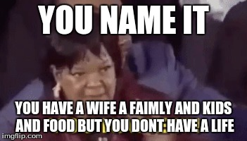 LIFE NAMES IT | YOU NAME IT YOU HAVE A WIFE A FAIMLY AND KIDS AND FOOD BUT YOU DONT HAVE A LIFE | image tagged in you name it | made w/ Imgflip meme maker